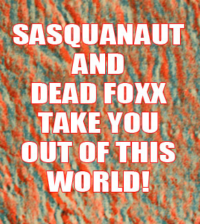 SASQUANAUT AND DEAD FOXX TAKE YOU OUT OF THIS WORLD!