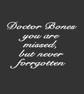 Doctor Bones you are missed, but never forgotten